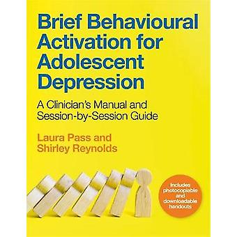 Brief Behavioural Activation for Adolescent Depression A Clinician's Manual and SessionbySession Guide