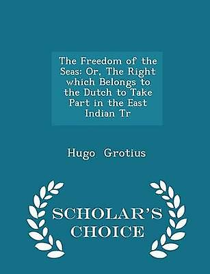 The Freedom of the Seas Or The Right which Belongs to the Dutch to Take Part in the East Indian Tr  Scholars Choice Edition by Grotius & Hugo