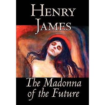 Die Madonna der Zukunft durch Henry James Fiktion Alternative Literaturgeschichte von James & Henry
