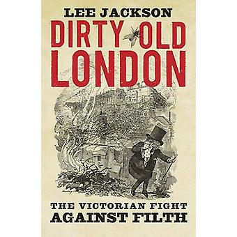 Dirty Old London - The Victorian Fight Against Filth by Lee Jackson -