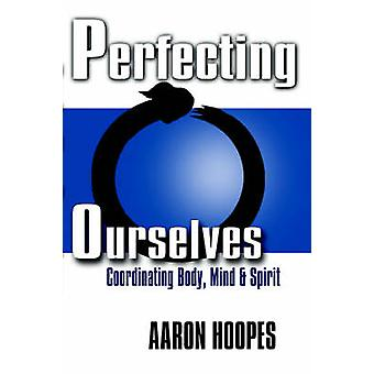 Perfecting Ourselves - Co-Ordinating Body - Mind and Spirit by Aaron H