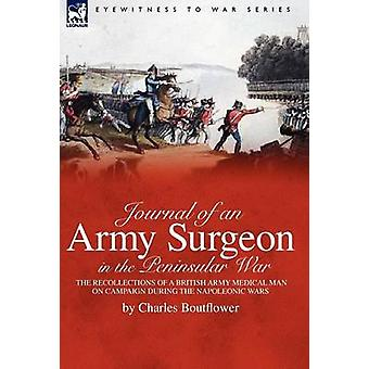Journal of an Army Surgeon in the Peninsular War the Recollections of a British Army Medical Man on Campaign During the Napoleonic Wars by Boutflower & Charles