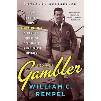 The Gambler  How Penniless Dropout Kirk Kerkorian Became the Greatest Deal Maker in Capitalist History by William C Rempel