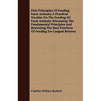 First Principles of Feeding Farm Animals A Practical Treatise on the Feeding of Farm Animals Discussing the Fundamental Principles and Reviewing the by Burkett & Charles William