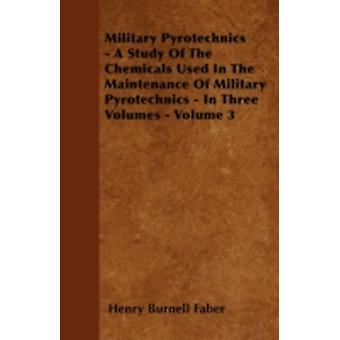 Military Pyrotechnics  A Study Of The Chemicals Used In The Maintenance Of Military Pyrotechnics  In Three Volumes  Volume 3 by Faber & Henry Burnell