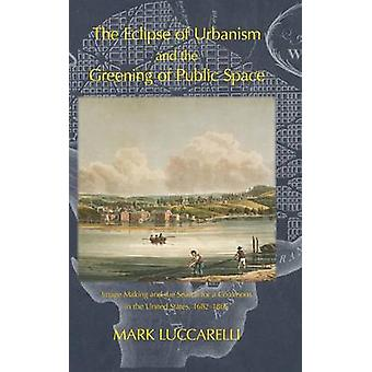 THE ECLIPSE OF URBANISM AND THE GREENING OF PUBLIC SPACE. Image Making and the Search for a Commons in the United States 16821865 by Luccarelli & Mark