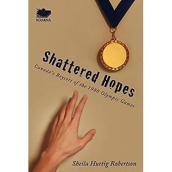 Shattered Hopes Canadas Boycott of the 1980 Olympic Games by Robertson & Sheila Hurtig