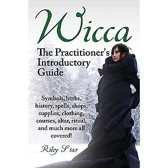 Wicca. the Practitioners Introductory Guide. Symbols Herbs History Spells Shops Supplies Clothing Courses Altar Ritual and Much More All Co by Star & Riley