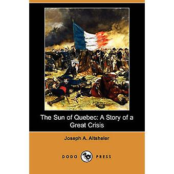The Sun of Quebec A Story of a Great Crisis Dodo Press by Altsheler & Joseph A.