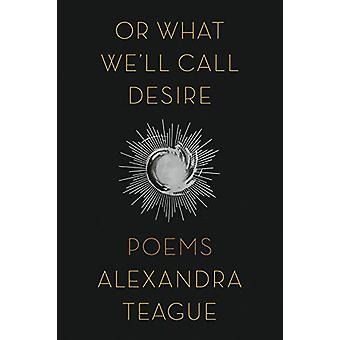 Or What We'll Call Desire - Poems by Alexandra Teague - 9780892554997