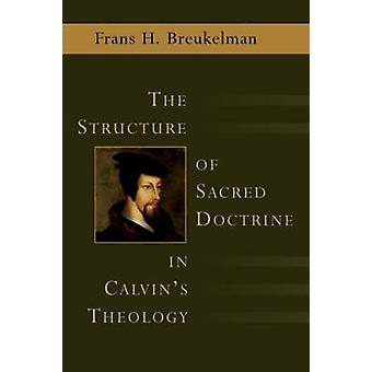The Structure of Sacred Doctrine in Calvin's Theology by Frans Breuke