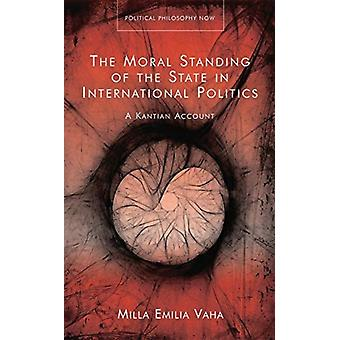 The Moral Standing of the State in International Politics by Milla Emilia Vaha
