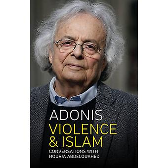 Violence and Islam - Conversations with Houria Abdelouahed by Adonis -