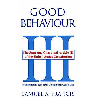 Good Behaviour The Supreme Court and Article III of the United States Constitution by Francis & Samuel A.