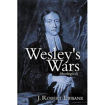 Wesleys Wars Theological by Ewbank & J. Robert