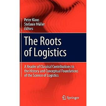 The Roots of Logistics  A Reader of Classical Contributions to the History and Conceptual Foundations of the Science of Logistics by Edited by Peter Klaus & Edited by Stefanie M ller