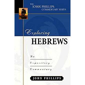 Exploring Hebrews-H - An Expository Commentary by John Phillips - 9780