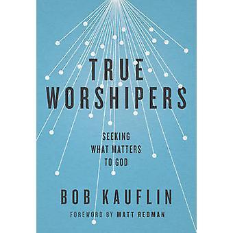 True Worshipers - Seeking What Matters to God by Bob Kauflin - 9781433