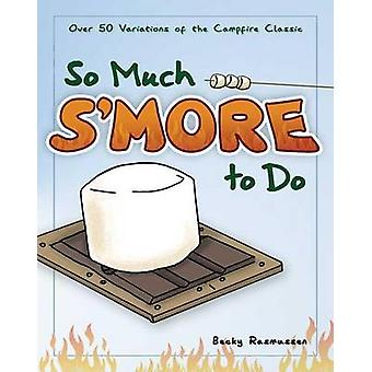 So Much S'more to Do - Over 50 Variations of the Campfire Classic by B