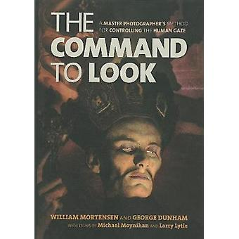 The Command to Look - A Master Photographer's Method for Controlling t