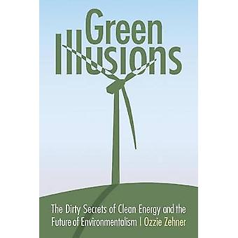 Green Illusions The Dirty Secrets of Clean Energy and the Future of Environmentalism by Zehner & Ozzie
