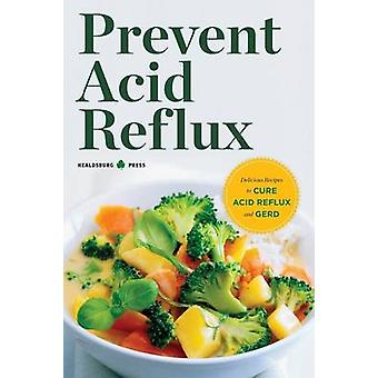 Prevent Acid Reflux Delicious Recipes to Cure Acid Reflux and Gerd by Healdsburg Press