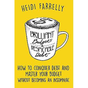 Brilliant Budgets and Despicable Debt How to Conquer Debt and Master Your Budget  Without Becoming an Insomniac by Farrelly & Heidi