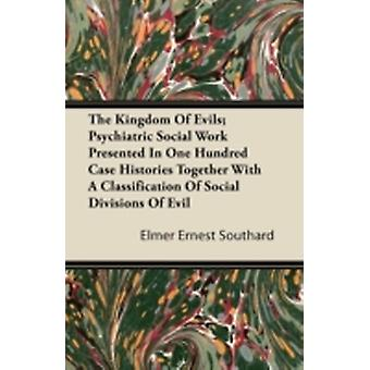 The Kingdom Of Evils Psychiatric Social Work Presented In One Hundred Case Histories Together With A Classification Of Social Divisions Of Evil by Southard & Elmer Ernest