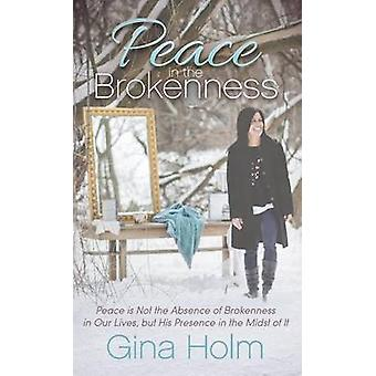 Peace in the Brokenness Peace Is Not the Absence of Brokenness in Our Lives But His Presence in the Midst of It by Holm & Gina