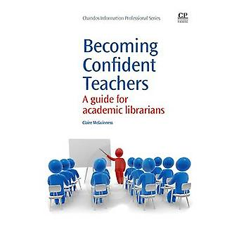 Becoming Confident Teachers A Guide for Academic Librarians by McGuiness & Claire