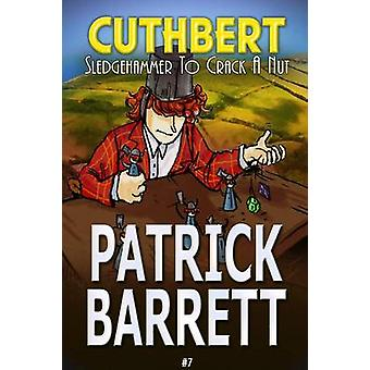 Sledgehammer to Crack a Nut Cuthbert Book 7 by Barrett & Patrick