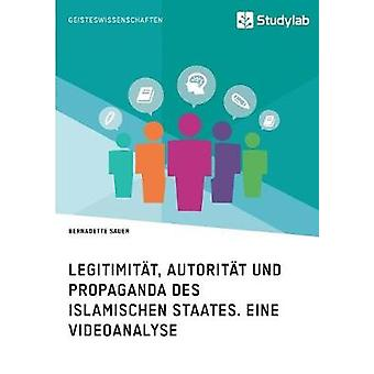Legitimitt Autoritt und Propaganda des Islamischen Staates. Eine Videoanalyse by Sauer & Bernadette