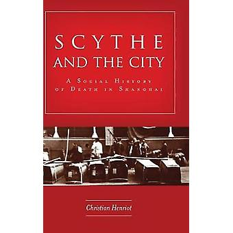 Scythe and the City - A Social History of Death in Shanghai by Christi