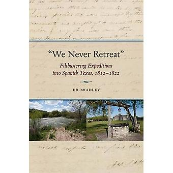 We Never Retreat - Filibustering Expeditions into Spanish Texas - 1812