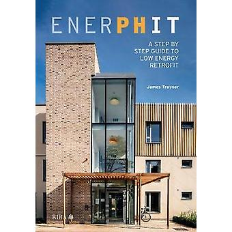 EnerPHit - A Step by Step Guide to Low Energy Retrofit by James Trayno