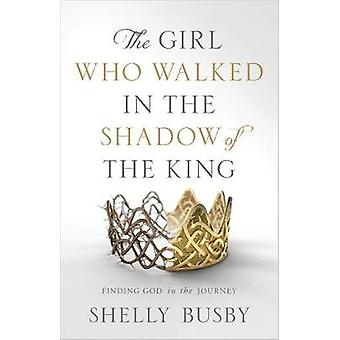 The Girl Who Walked in the Shadow of the King - Finding God in the Jou