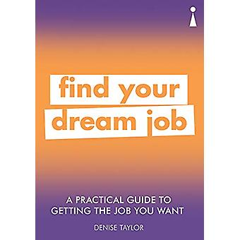 A Practical Guide to Getting the Job you Want - Find Your Dream Job by