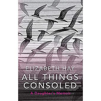 All Things Consoled by Elizabeth Hay - 9780857059116 Book