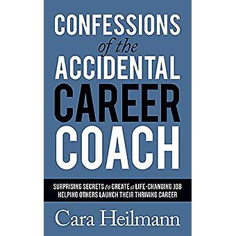 Confessions of the Accidental Career Coach - Surprising Secrets to Cre