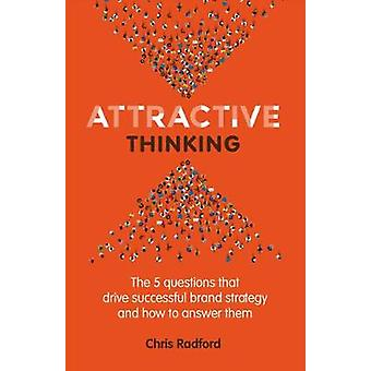 Attractive Thinking The five questions that drive successful brand strategy and how to answer them