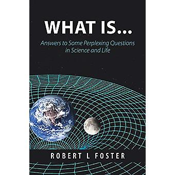 What Is . . . - Answers to Some Perplexing Questions in Science and Li