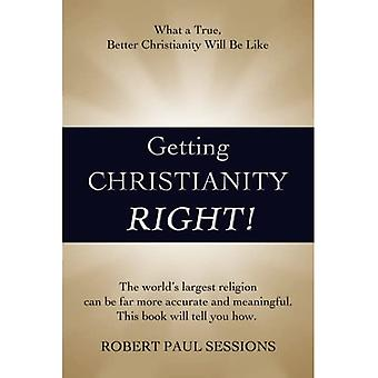 Getting Christianity Right!:� What a True, Better Christianity Will Be Like