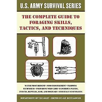 The Complete U.S. Army Survival Guide to Foraging Skills Tactics and Techniques by Department of the Army & Edited by Jay McCullough