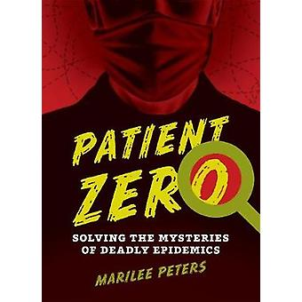 Patient Zero  Solving the Mysteries of Deadly Epidemics by Marilee Peters
