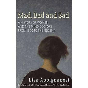 Mad - Bad and Sad - A History of Women and the Mind Doctors from 1800