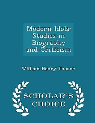 Modern Idols Studies in Biography and Criticism  Scholars Choice Edition by Thorne & William Henry