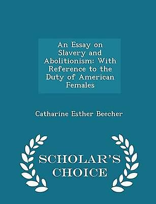 An Essay on Slavery and Abolitionism With Reference to the Duty of American Females  Scholars Choice Edition by Beecher & Catharine Esther