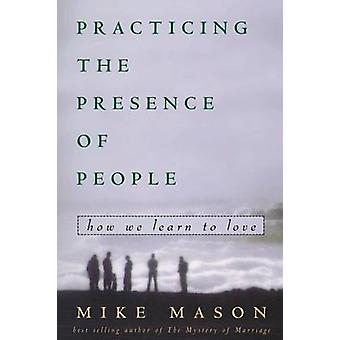 Practicing the Presence of People - How We Learn to Live by Mike Mason
