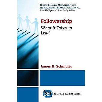 Followership What It Takes to Lead by Schindler & James H.