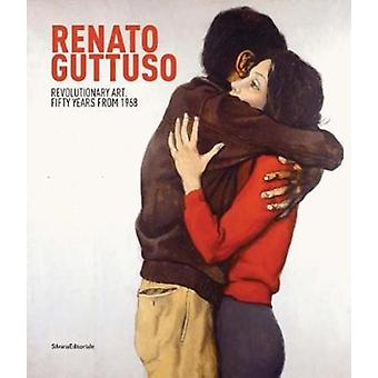 Renato Guttuso Revolutionary Art  Fifty Years from 1968 by Other Renato Guttuso & Text by Carolyn Christov Bakargiev & Text by Peir Giovanni Castagnoli & Text by Fabio Belloni & Text by Elena Volpato